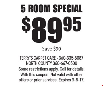 $89.95 5 room special. Save $90. Some restrictions apply. Call for details. With this coupon. Not valid with other offers or prior services. Expires 9-8-17.