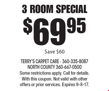 $69.95 3 room special. Save $60. Some restrictions apply. Call for details. With this coupon. Not valid with other offers or prior services. Expires 9-8-17.