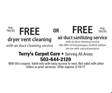 Free dryer vent cleaning with air duct cleaning service (reg. $99.95) OR free air duct sanitizing service (reg. $99.95) with air duct cleaning service. Kills 99% of living fungus, mold & mildew, we use safe, natural products. With this coupon. Valid only with easy access to vent. Not valid with other offers or prior services. Offer expires 3/10/17.