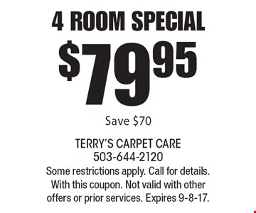 $79.95 4 room special. Save $70. Some restrictions apply. Call for details. With this coupon. Not valid with other offers or prior services. Expires 9-8-17.