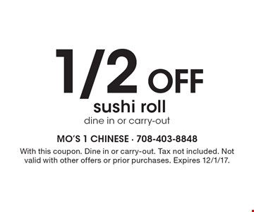 1/2 off sushi roll. Dine in or carry-out. With this coupon. Dine in or carry-out. Tax not included. Not valid with other offers or prior purchases. Expires 12/1/17.