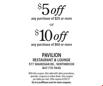 $10 off any purchase of $60 or more. $5 off any purchase of $25 or more. With this coupon. Not valid with other promotions, specials, coupons or online deals. One coupon per table per visit. Offer expires 6/30/17. Go to LocalFlavor.com for more coupons.