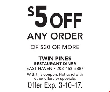 $5 OFF ANY ORDER OF $30 OR MORE. With this coupon. Not valid with other offers or specials. Offer Exp. 3-10-17.