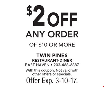 $2 OFF ANY ORDER OF $10 OR MORE. With this coupon. Not valid with other offers or specials. Offer Exp. 3-10-17.
