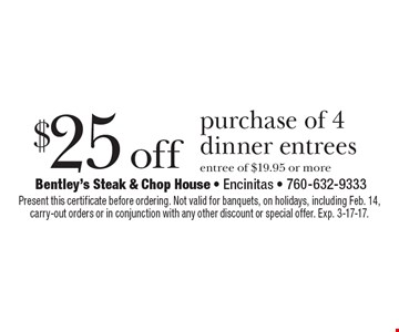 $25 off purchase of 4 dinner entrees. Entree of $19.95 or more. Present this certificate before ordering. Not valid for banquets, on holidays, including Feb. 14, carry-out orders or in conjunction with any other discount or special offer. Exp. 3-17-17.