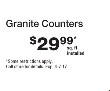 Granite Counters $29.99* sq. ft. installed. *Some restrictions apply. Call store for details. Exp. 4-7-17.