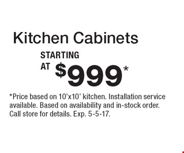 Kitchen Cabinets starting at $999*. *Price based on 10'x10' kitchen. Installation service available. Based on availability and in-stock order. Call store for details. Exp. 5-5-17.