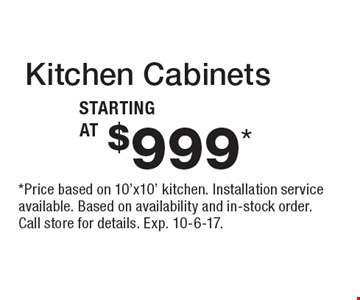 Kitchen Cabinets starting at $999*.  *Price based on 10'x10' kitchen. Installation service available. Based on availability and in-stock order. Call store for details. Exp. 10-6-17.