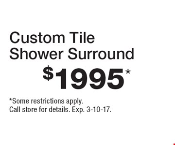 $1995* Custom TileShower Surround. *Some restrictions apply.Call store for details. Exp. 3-10-17.