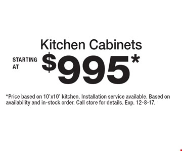 Starting at $995* Kitchen Cabinets. *Price based on 10'x10' kitchen. Installation service available. Based on availability and in-stock order. Call store for details. Exp. 12-8-17.