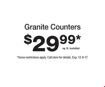 Granite Counters $29.99*sq. ft. installed. *Some restrictions apply. Call store for details. Exp. 12-8-17.