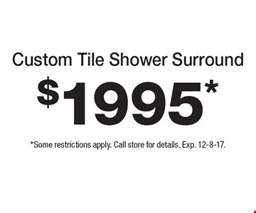 Custom Tile Shower Surround $1995*  *Some restrictions apply. Call store for details. Exp. 12-8-17.