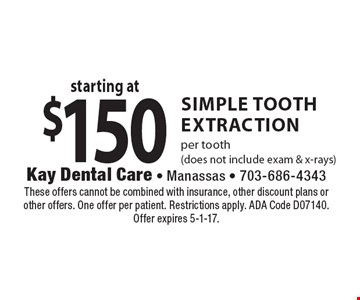 Starting at $150 SIMPLE tooth extraction, per tooth (does not include exam & x-rays). These offers cannot be combined with insurance, other discount plans or other offers. One offer per patient. Restrictions apply. ADA Code D07140. Offer expires 5-1-17.
