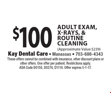 $100 Adult Exam, X-Rays, & Routine Cleaning (Approximate Value $239). These offers cannot be combined with insurance, other discount plans or other offers. One offer per patient. Restrictions apply. ADA Code D0150, D0274, D1110. Offer expires 5-1-17.