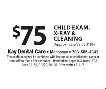 $75 Child Exam, X-Ray & Cleaning (Approximate Value $196). These offers cannot be combined with insurance, other discount plans or other offers. One offer per patient. Restrictions apply 14 & under. ADA Code D0150, D0272, D1120. Offer expires 5-1-17.