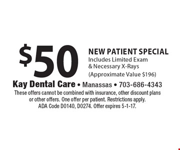 $50 New Patient Special. Includes Limited Exam & Necessary X-Rays (Approximate Value $196). These offers cannot be combined with insurance, other discount plans or other offers. One offer per patient. Restrictions apply. ADA Code D0140, D0274. Offer expires 5-1-17.