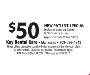 $50 New Patient Special. Includes Limited Exam & Necessary X-Rays(Approximate Value $196). These offers cannot be combined with insurance, other discount plans or other offers. One offer per patient. Restrictions apply. ADA Code D0140, D0274. Offer expires 6/30/2017.
