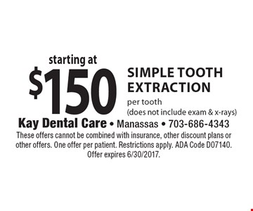 Starting at $150 SIMPLE tooth extraction. per tooth (does not include exam & x-rays). These offers cannot be combined with insurance, other discount plans or other offers. One offer per patient. Restrictions apply. ADA Code D07140. Offer expires 6/30/2017.