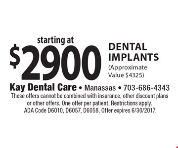 Starting at $2900 Dental Implants (Approximate Value $4325). These offers cannot be combined with insurance, other discount plans or other offers. One offer per patient. Restrictions apply. ADA Code D6010, D6057, D6058. Offer expires 6/30/2017.