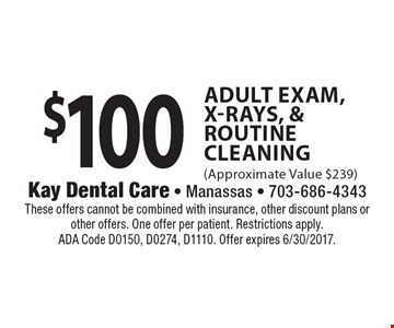 $100 Adult Exam, X-Rays, & Routine Cleaning (Approximate Value $239). These offers cannot be combined with insurance, other discount plans or other offers. One offer per patient. Restrictions apply. ADA Code D0150, D0274, D1110. Offer expires 6/30/2017.