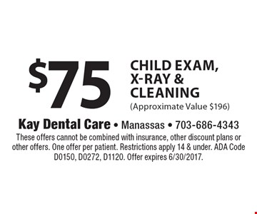 $75 Child Exam, X-Ray & Cleaning (Approximate Value $196). These offers cannot be combined with insurance, other discount plans or other offers. One offer per patient. Restrictions apply 14 & under. ADA Code D0150, D0272, D1120. Offer expires 6/30/2017.