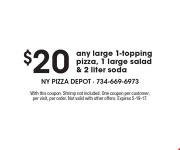 $20 any large 1-topping pizza, 1 large salad & 2 liter soda. With this coupon. Shrimp not included. One coupon per customer, per visit, per order. Not valid with other offers. Expires 5-19-17.