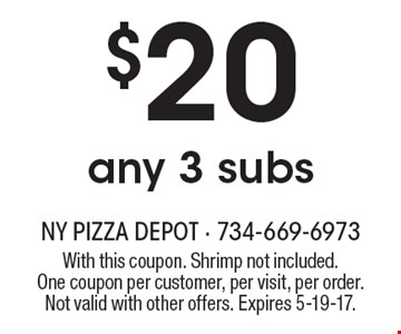 $20 any 3 subs. With this coupon. Shrimp not included. One coupon per customer, per visit, per order. Not valid with other offers. Expires 5-19-17.