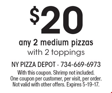 $20 any 2 medium pizzas with 2 toppings. With this coupon. Shrimp not included. One coupon per customer, per visit, per order. Not valid with other offers. Expires 5-19-17.