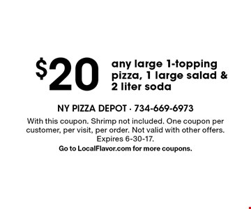 $20 any large 1-topping pizza, 1 large salad & 2 liter soda. With this coupon. Shrimp not included. One coupon per customer, per visit, per order. Not valid with other offers. Expires 6-30-17.Go to LocalFlavor.com for more coupons.