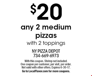 $20 any 2 medium pizzas with 2 toppings. With this coupon. Shrimp not included. One coupon per customer, per visit, per order. Not valid with other offers. Expires 6-30-17.Go to LocalFlavor.com for more coupons.