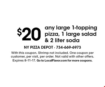 $20 any large 1-topping pizza, 1 large salad & 2 liter soda. With this coupon. Shrimp not included. One coupon per customer, per visit, per order. Not valid with other offers. Expires 8-11-17. Go to LocalFlavor.com for more coupons.