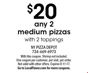 $20 any 2 medium pizzas with 2 toppings. With this coupon. Shrimp not included. One coupon per customer, per visit, per order. Not valid with other offers. Expires 8-11-17. Go to LocalFlavor.com for more coupons.