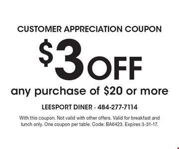 Customer Appreciation Coupon. $3 Off any purchase of $20 or more. With this coupon. Not valid with other offers. Valid for breakfast and lunch only. One coupon per table. Code: BA6423. Expires 3-31-17.