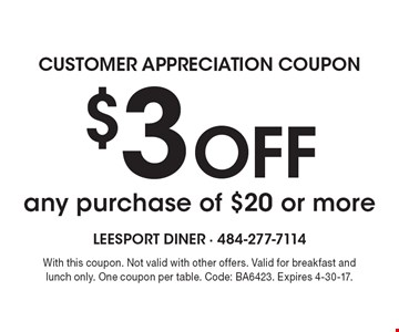 customer appreciation coupon - $3 Off any purchase of $20 or more. With this coupon. Not valid with other offers. Valid for breakfast and lunch only. One coupon per table. Code: BA6423. Expires 4-30-17.
