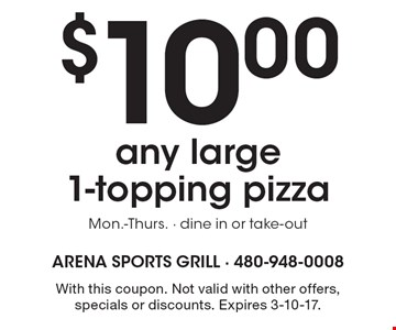 $10 any large 1-topping pizza. Mon.-Thurs. Dine in or take-out. With this coupon. Not valid with other offers, specials or discounts. Expires 3-10-17.