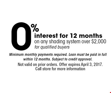 0% interest for 12 months on any shading system over $2,000 for qualified buyers Minimal monthly payments required. Loan must be paid in full within 12 months. Subject to credit approval. Not valid on prior orders. Offer expires April 3, 2017. Call store for more information