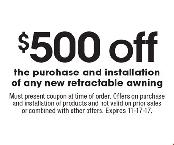$500 off the purchase and installation of any new retractable awning. Must present coupon at time of order. Offers on purchase and installation of products and not valid on prior sales or combined with other offers. Expires 11-17-17.