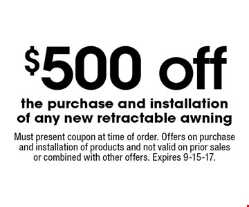 $500 off the purchase and installation of any new retractable awning. Must present coupon at time of order. Offers on purchase and installation of products and not valid on prior sales or combined with other offers. Expires 9-15-17.