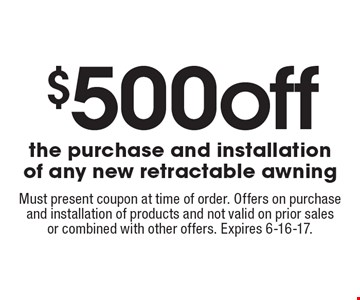 $500 off the purchase and installation of any new retractable awning. Must present coupon at time of order. Offers on purchase and installation of products and not valid on prior sales or combined with other offers. Expires 6-16-17.