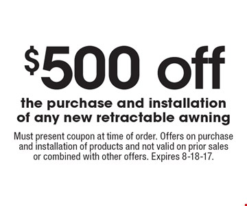 $500 off the purchase and installation of any new retractable awning. Must present coupon at time of order. Offers on purchase and installation of products and not valid on prior sales or combined with other offers. Expires 8-18-17.