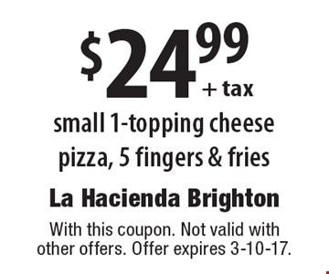 $24.99 + tax small 1-topping cheese pizza, 5 fingers & fries. With this coupon. Not valid with other offers. Offer expires 3-10-17.