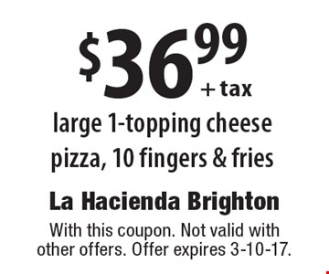 $36.99 + tax large 1-topping cheese pizza, 10 fingers & fries. With this coupon. Not valid with other offers. Offer expires 3-10-17.