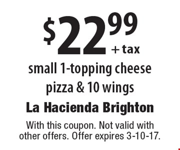 $22.99 + tax small 1-topping cheese pizza & 10 wings. With this coupon. Not valid with other offers. Offer expires 3-10-17.