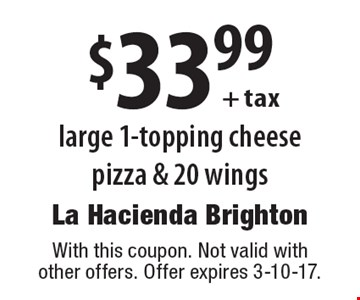 $33.99 + tax large 1-topping cheese pizza & 20 wings. With this coupon. Not valid with other offers. Offer expires 3-10-17.