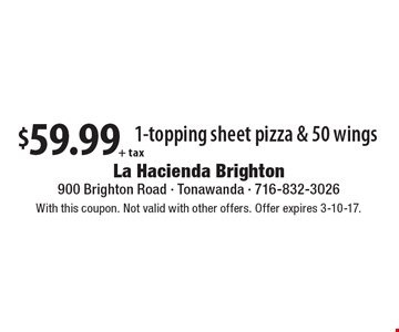 $59.99 + tax 1-topping sheet pizza & 50 wings. With this coupon. Not valid with other offers. Offer expires 3-10-17.
