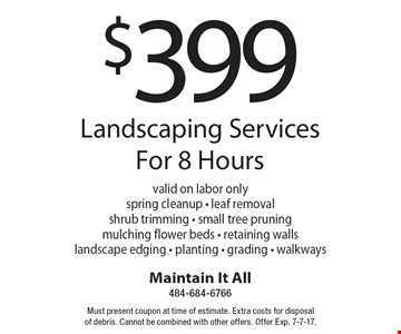 $399 Landscaping Services For 8 Hours. Valid on labor only. Spring cleanup - leaf removal shrub trimming - small tree pruning mulching flower beds - retaining walls landscape edging - planting - grading - walkways. Must present coupon at time of estimate. Extra costs for disposal of debris. Cannot be combined with other offers. Offer Exp. 7-7-17.