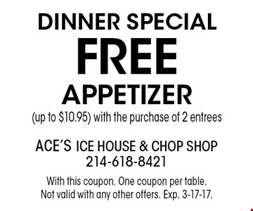 DINNER Special FREE APPETIZER (up to $10.95) with the purchase of 2 entrees. With this coupon. One coupon per table. Not valid with any other offers. Exp. 3-17-17.