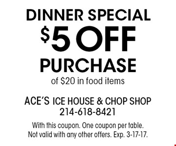 DINNER Special $5 OFF Purchase of $20 in food items. With this coupon. One coupon per table. Not valid with any other offers. Exp. 3-17-17.