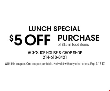 Lunch Special $5 OFF Purchase of $15 in food items. With this coupon. One coupon per table. Not valid with any other offers. Exp. 3-17-17.