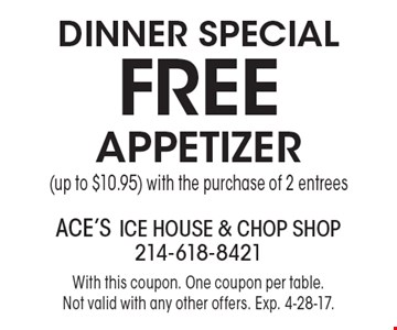 Dinner Special. Free appetizer (up to $10.95) with the purchase of 2 entrees. With this coupon. One coupon per table. Not valid with any other offers. Exp. 4-28-17.